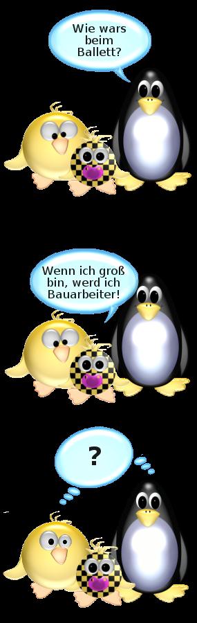 Pinguin zu Babyente: Wie wars beim Ballett? -- Babyente: Wenn ich groß bin, werd ich Bauarbeiter! -- Ente und Pinguin: ?