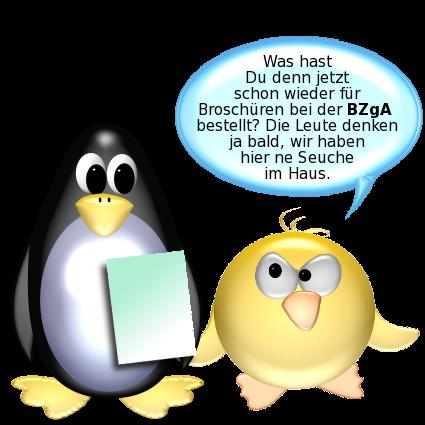 Ente [sauer] zu Pinguin: Was hast Du denn jetzt schon wieder für Broschüren bei der BZgA bestellt? Die Leute denken ja bald, wir haben hier ne Seuche im Haus.