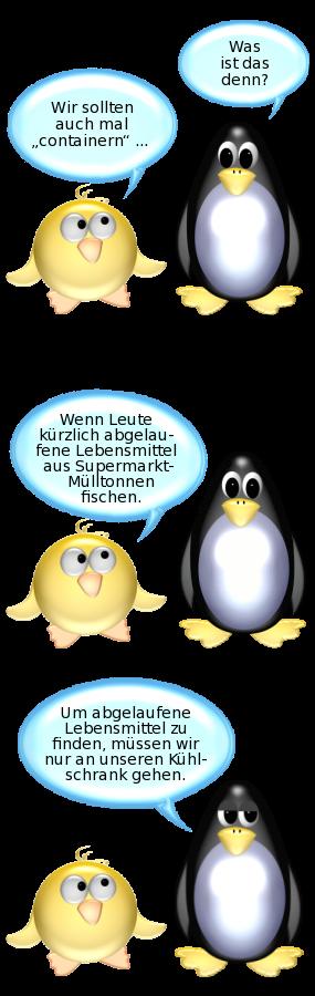 Ente: Wir sollten auch mal containern. -- Pinguin: Was ist das denn? -- Ente: Wenn Leute kürzlich abgelaufene Lebensmittel aus Supermarkt-Mülltonnen fischen. -- Pinguin: Um abgelaufene Lebensmittel zu finden, müssen wir nur an unseren Kühlschrank gehen.