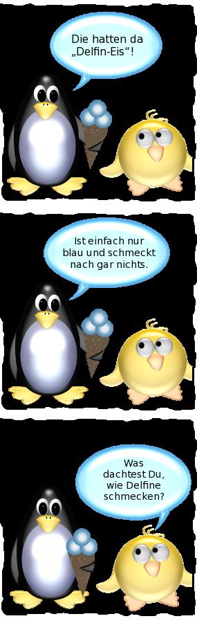 Pinguin [mit Eistüte im Flügel]: Die hatten da Delfin-Eis! -- Pinguin: Ist einfach nur blau und schmeckt nach gar nichts. -- Ente: Was dachtest Du, wie Delfine schmecken?
