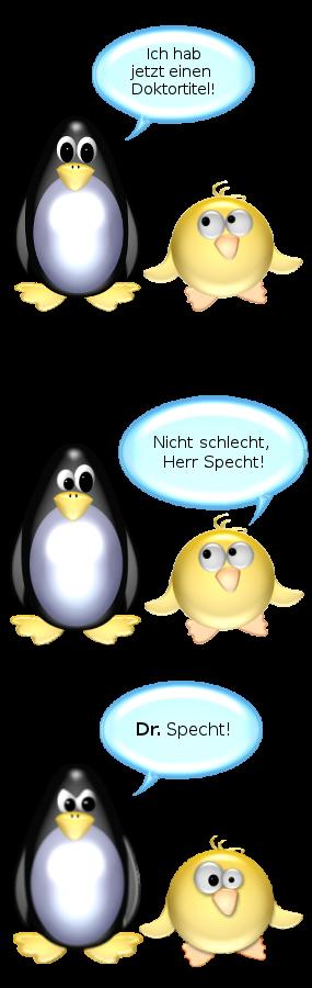 Dr. Pinguin: Ich hab jetzt einen Doktortitel. -- Ente: Nicht schlecht, Herr Specht! -- Pinguin [böse]: Dr. Specht!!