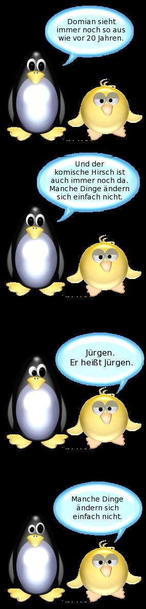 Pinguin: Domian sieht immer noch so aus wie vor 20 Jahren. -- Und der komische Hirsch ist auch immer noch da. Manche Dinge ändern sich einfach nicht. -- Ente: Jürgen. Er heißt Jürgen. -- Manche Dinge ändern sich einfach nicht.