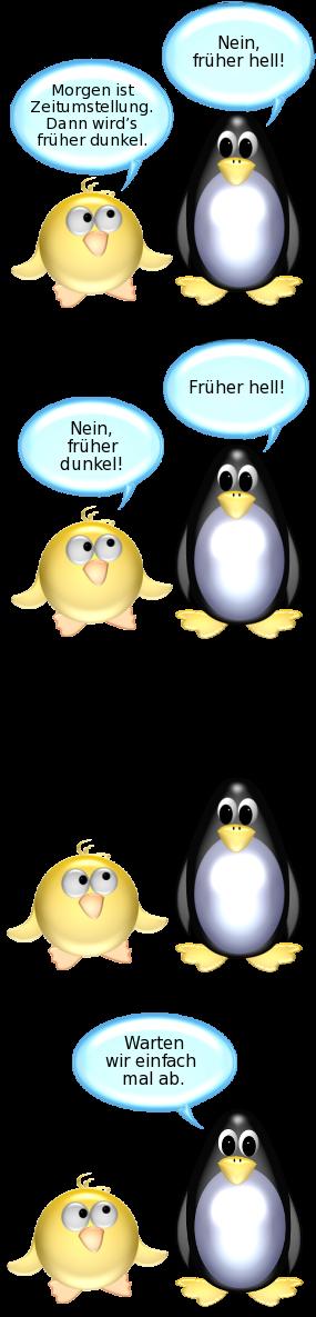 Ente: Morgen ist Zeitumstellung. Dann wird's abends früher dunkel. -- Pinguin: Nein, früher hell. Ente: Nein, früher dunkel. -- [Ente und Pinguin sehen sich an] -- Pinguin: Warten wir einfach mal ab.
