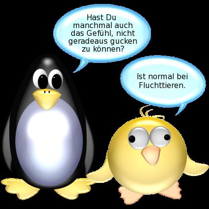 Pinguin: Hast Du auch manchmal das Gefühl, nicht geradeaus gucken zu können? -- Ente [nach rechts und links schielend]: Ist normal bei Fluchttieren.