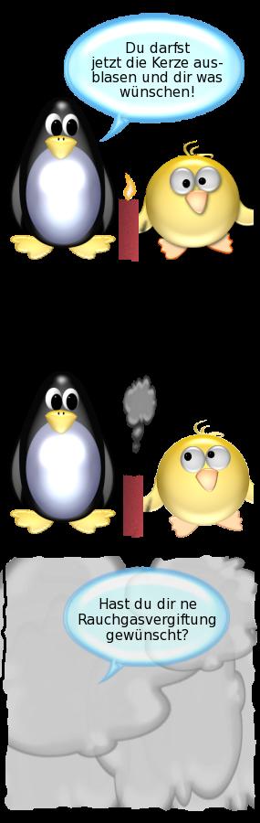 Pinguin: Du darfst jetzt die Kerze ausblasen und Dir was wünschen. --  [Ente bläst Kerze aus] -- Pinguin [unsichtbar in dichten Rauchwolken]: Hast Du Dir ne Rauchvergiftung gewünscht?