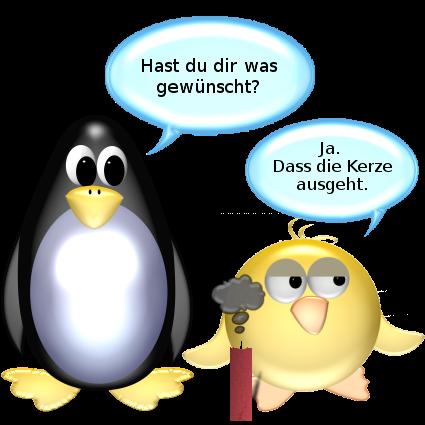 Pinguin [vor ausgeblasener Kerze]: Hast du dir was gewünscht? -- Ente [trocken]: Ja. Dass die Kerze ausgeht.