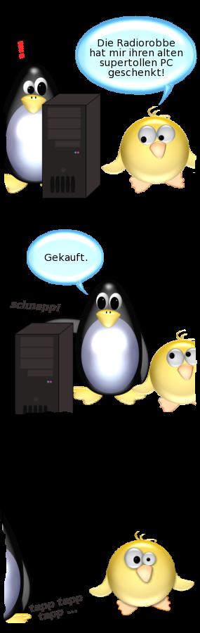 Ente: Die Radiorobbe hat mir ihren alten supertollen PC geschenkt! -- Pinguin: Gekauft. [schiebt PC aus dem Bild] -- Ente: [ent-setzt]