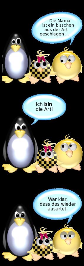 Ente zu Babyente: Die Mama ist ein bisschen aus der Art geschlagen. -- Pinguin [sauer]: Ich BIN die Art. -- Ente [cool]: War klar, dass das wieder ausartet.
