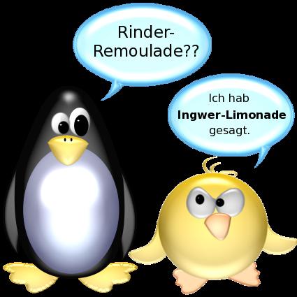 Pinguin [entsetzt]: Rinder-Remoulade?? -- Ente [sauer]: Ich hab Ingwer-Limonade gesagt.
