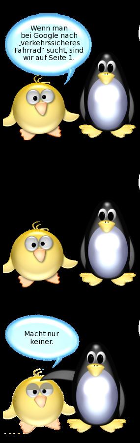 Ente: Wenn man bei Google nach verkehrssicheres Fahrrad sucht, sind wir auf Seite 1. -- Ente [schwermütig, von Pinguin getröstet]: Macht nur keiner.