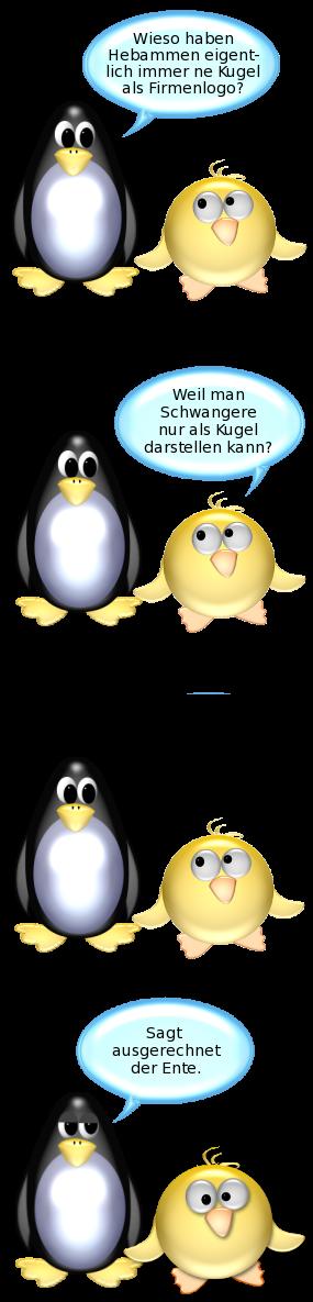 Pinguin: Wieso haben Hebammen eigentlich immer Kugeln als Firmenlogo? -- Ente: Weil man Schwangere nur als Kugel darstellen kann? -- Pinguin [gehässig]: Sagt ausgerechnet der Ente.