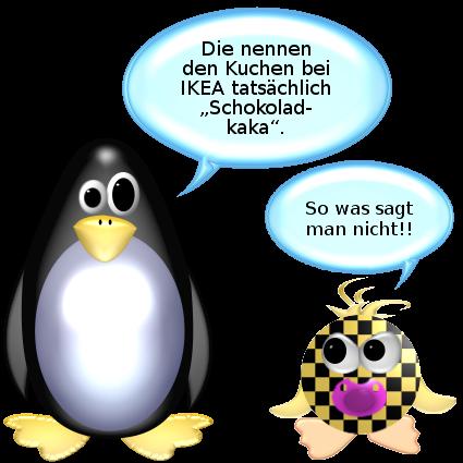 Pinguin: Die nennen den Kuchen bei Ikea tatsächlich Schokoladkaka. -- Babyente [böse]: So was sagt man nicht!!