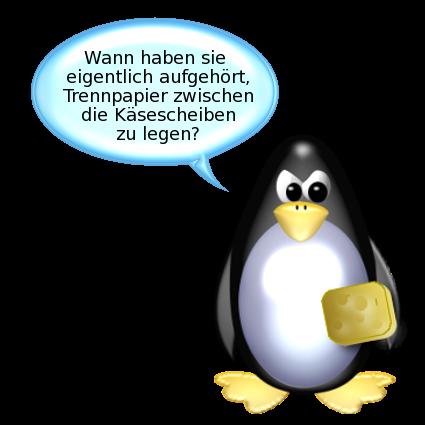 Pinguin [sauer, mit Käseklumpen im Flügel]: Wann haben sie eigentlich aufgehört, Trennpapier zwischen die Käsescheiben zu legen?
