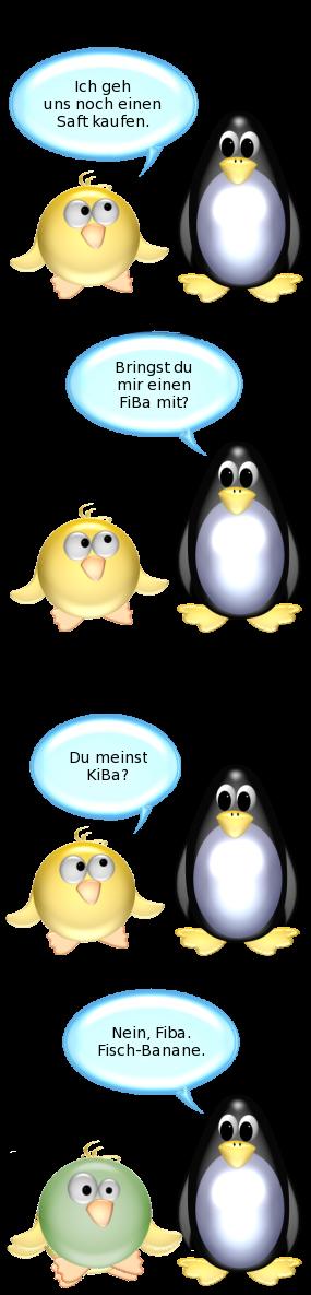 Ente: Ich geh uns noch einen Saft kaufen. -- Pinguin: Bringst du mir einen Fiba mit? -- Ente: Du meinst Kiba? -- Pinguin: Nein, Fiba. Fisch-Banane. -- Ente [ändert Farbe zu Grün]