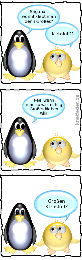 Pinguin: Sag mal, womit klebt man denn was Großes? -- Ente: Klebstoff?? -- Pinguin: Nee, wenn man so was richtig Großes kleben will! -- Ente: Großen Klebstoff?