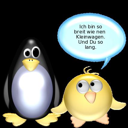 Ente zu entsetztem Pinguin: Ich bin so breit wie nen Kleinwagen. Und Du so lang.