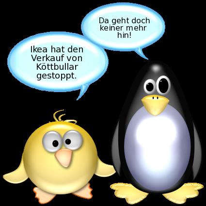 Ente: Ikea hat den Verkauf von Köttbullar gestoppt. -- Pinguin [entsetzt]: Da geht doch keiner mehr hin!