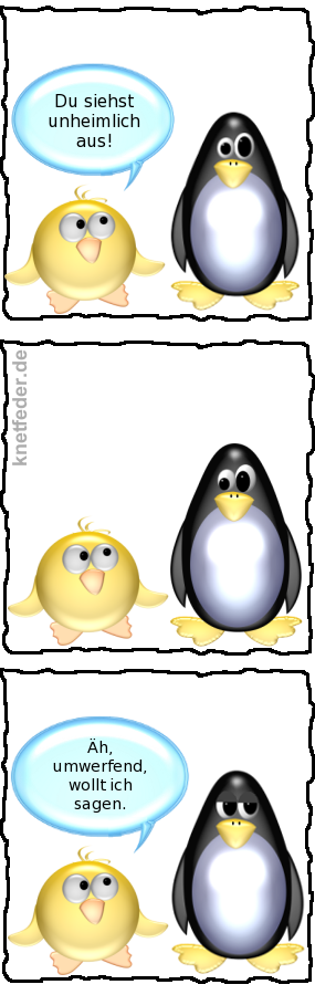 Ente [zu Pinguin]: Du siehst unheimlich aus. -- [Pinguin schaut entsetzt] -- Ente: Äh, umwerfend, wollt ich sagen.