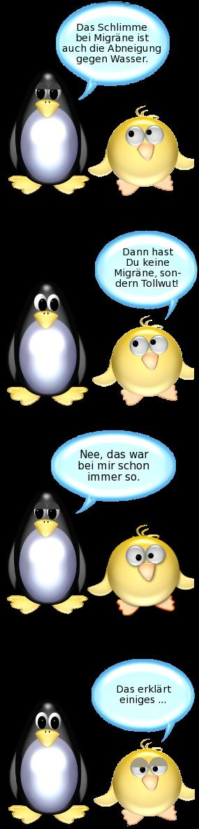Pinguin: Das Schlimme bei Migräne ist auch die Abneigung gegen Wasser. -- Ente: Dann hast Du keine Migräne, sondern Tollwut. -- Pinguin: Nee, das war bei mir schon immer so. -- Ente: Das erklärt einiges...
