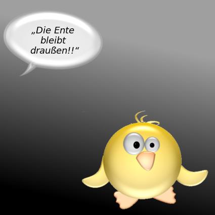Sprechblase in Schwärze: Die Ente bleibt draußen!! -- [Ente schaut entsetzt]