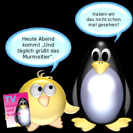 Ente [mit Zeitschrift TV Möwen und Krähen]: Heute Abend kommt Und täglich grüßt das Murmeltier. -- Pinguin: Haben wir das nicht schon mal gesehen?