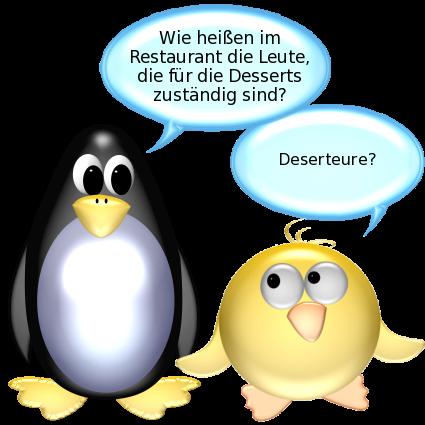 Pinguin: Wie heißen im Restaurant die Leute, die für die Desserts zuständig sind? -- Ente: Deserteure?