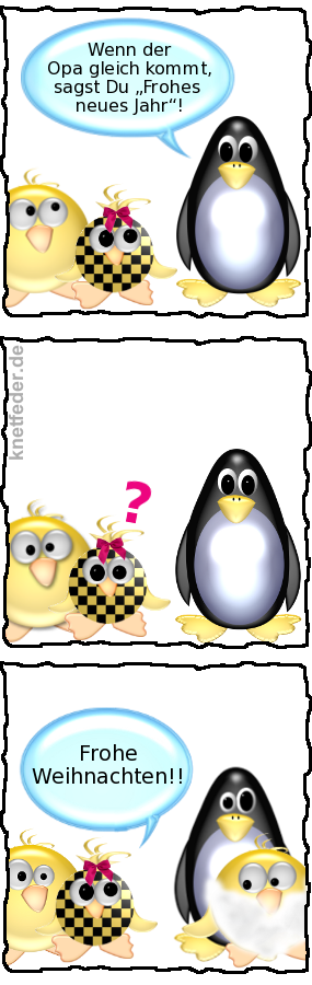 Pinguin zu Babyente: Wenn der Opa gleich kommt, sagst Du Frohes neues Jahr! -- Babyente: Frohe Weihnachten!