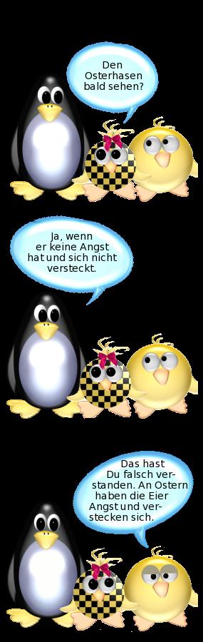 Babyente: Den Osterhasen bald sehen? -- Pinguin: Ja, wenn er keine Angst hat und sich nicht versteckt. -- Ente: Das hast Du falsch verstanden. An Ostern haben die Eier Angst und verstecken sich.