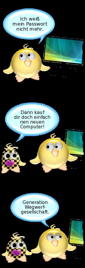 Ente [vor Computerbildschirm]: Ich weiß mein Passwort nicht mehr. -- Babyente: Dann kauf dir doch einfach nen neuen Computer! -- Ente [resigniert]: Generation Wegwerfgesellschaft.