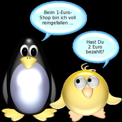 Pinguin: Beim 1-Euro-Shop bin ich voll reingefallen ... -- Ente: Hast Du 2 Euro bezahlt?