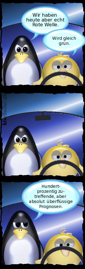 Pinguin [genervt]: Wir haben heute aber echt Rote Welle. -- Ente [gelassen, mit Lenkrad]: Wird gleich grün. -- Pinguin: [müde] Hundertprozentig zutreffende, aber absolut überflüssige Prognosen.
