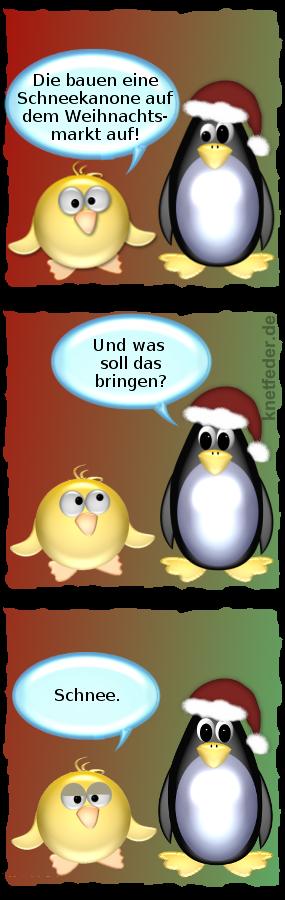 Ente: Die bauen eine Schneekanaone auf dem Weihnachtsmarkt auf. -- Pinguin: Und was soll das bringen? -- Ente: Schnee.
