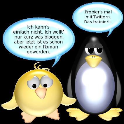 Ente [verzweifelt]: Ich kann's einfach nicht. Ich wollt' nur kurz was bloggen, aber jetzt ist es schon wieder ein Roman geworden. -- Pinguin [lässig]: Probiers mal mit Twittern. Das trainiert.