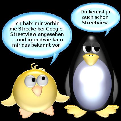 Ich hab mir vorhin die Strecke bei Google Streetview angesehen ... und irgendwie kam mir das bekannt vor... -- Pinguin: Du kennst ja auch schon Streetview.