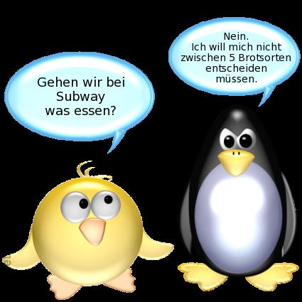 Ente: Gehen wir bei Subway was essen? -- Pinguin [böse]: Nein. Ich will mich nicht zwischen 5 Brotsorten entscheiden müssen.