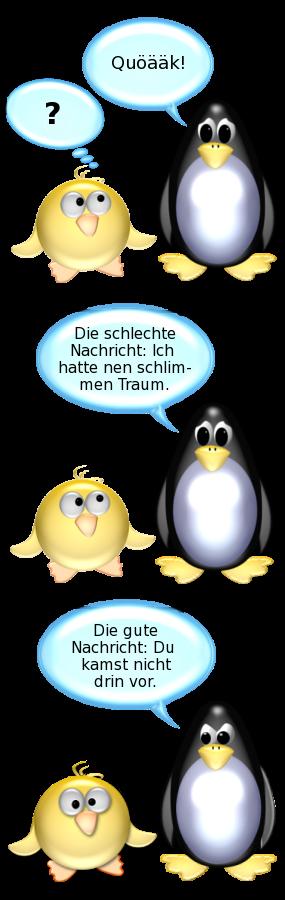 Pinguin: Quöääk! -- Ente: ? -- Pinguin: Die schlechte Nachricht: Ich hatte nen schlimmen Traum. -- Pinguin [zu Ente]: Die gute Nachricht: Du kamst nicht drin vor.