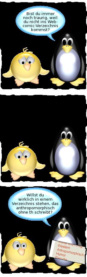 Pinguin: Bist Du immer noch traurig, weil Du nicht ins Webcomic-Verzeichnis kommst? -- Ente: Seufz. -- Pinguin [schaut auf Screenshot]: Willst Du wirklich in nem Verzeichnis stehen, das anthropomorphisch ohne th schreibt?