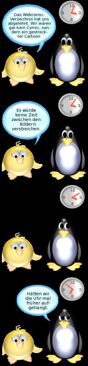 Ente [traurig]: Das Webcomic-Verzeichnis hat uns abgelehnt. Der Typ da meint, wir wären gar kein Comic, sondern ein gestreckter Cartoon. -- Ente [weiter traurig]: Es würde keine Zeit zwischen den Bildern verstreichen. -- [Uhr im Hintergrund, Zeit stark voranschreitend] -- Pinguin [lässig]: Hätten wir die Uhr mal früher aufgehängt.