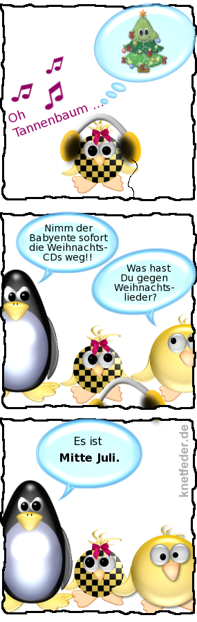 Babyente [hört mit dicken Kopfhörern]: Oh Tannenbaum... -- Pinguin [böse]: Nimm der Babyente sofort die Weihnachts-CDs weg!! -- Ente: Was hast Du gegen Weihnachtslieder? -- Pinguin: Es ist Mitte Juli.