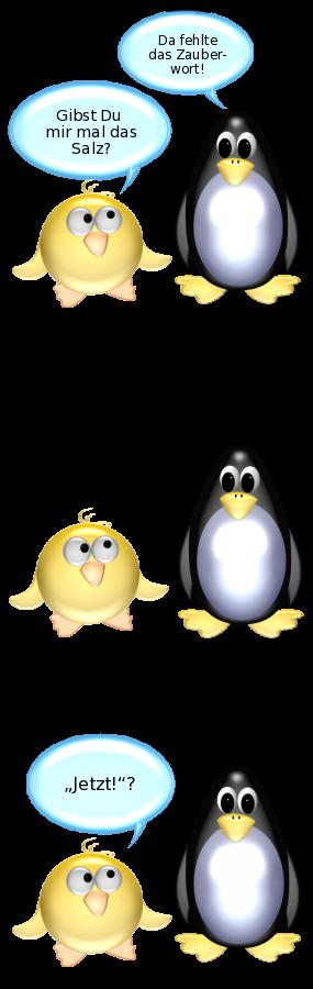 Ente: Gibst du mir mal das Salz? -- Pinguin: Da fehlte das Zauberwort! -- Ente: Jetzt?